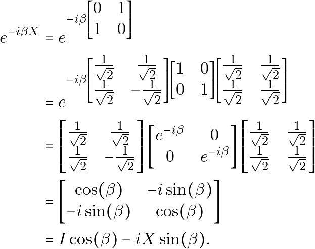 \begin{equation*} \begin{aligned} e^{-i \beta X} & = e^{-i \beta \begin{bmatrix}0 & 1\\ 1 & 0\end{bmatrix}} \\ & = e^{-i \beta \begin{bmatrix}\frac{1}{\sqrt{2}} & \frac{1}{\sqrt{2}}\\ \frac{1}{\sqrt{2}} & -\frac{1}{\sqrt{2}}\end{bmatrix} \begin{bmatrix}1 & 0\\ 0 & 1\end{bmatrix} \begin{bmatrix}\frac{1}{\sqrt{2}} & \frac{1}{\sqrt{2}}\\ \frac{1}{\sqrt{2}} & \frac{1}{\sqrt{2}}\end{bmatrix}} \\ & = \begin{bmatrix}\frac{1}{\sqrt{2}} & \frac{1}{\sqrt{2}}\\ \frac{1}{\sqrt{2}} & -\frac{1}{\sqrt{2}}\end{bmatrix} \begin{bmatrix}e^{-i \beta} & 0\\ 0 & e^{-i \beta}\end{bmatrix} \begin{bmatrix}\frac{1}{\sqrt{2}} & \frac{1}{\sqrt{2}}\\ \frac{1}{\sqrt{2}} & \frac{1}{\sqrt{2}}\end{bmatrix} \\ & = \begin{bmatrix}\cos(\beta) & -i\sin(\beta)\\ -i\sin(\beta) & \cos(\beta)\end{bmatrix} \\ & = I\cos(\beta)-iX\sin(\beta). \end{aligned} \end{equation*}