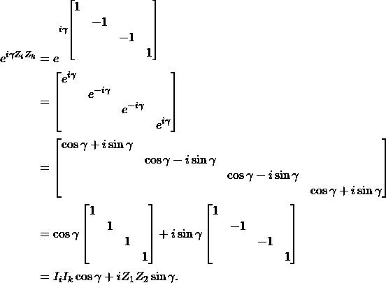 \begin{align*}e^{i \gamma Z_iZ_k} &= e^{i \gamma \begin{bmatrix}1&&&\\&-1&&\\&&-1&\\&&&1\end{bmatrix}} \\& = \begin{bmatrix}e^{i\gamma}&&&\\&e^{-i\gamma}&&\\&&e^{-i\gamma}&\\&&&e^{i\gamma}\end{bmatrix} \\& = \begin{bmatrix}\cos\gamma+i\sin\gamma &&&\\&\cos\gamma-i\sin\gamma&&\\&&\cos\gamma-i\sin\gamma&\\&&&\cos\gamma+i\sin\gamma\end{bmatrix} \\& = \cos\gamma\begin{bmatrix}1&&&\\&1&&\\&&1&\\&&&1\end{bmatrix}+i\sin\gamma\begin{bmatrix}1&&&\\&-1&&\\&&-1&\\&&&1\end{bmatrix} \\& = I_i I_k \cos\gamma + i Z_1Z_2 \sin\gamma.\end{align*}