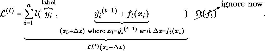 \begin{equation*} \mathcal{L}^{(t)}  =\underbrace{ \sum_{i=1}^n l(\overbrace{y_i}^{\text{label}},  \underbrace{ \hat{y_i}^{(t-1)} + f_t(x_i) }_{(z_0+\Delta{z}) \text{ where } z_0 = \hat{y_i}^{(t-1)} \text{ and } \Delta{z} = f_t(x_i) } ) }_{\mathcal{L}^{(t)}(z_0+\Delta{z})} + \cancelto{\text{ignore now}}{\Omega(f_t)}. \end{equation*}